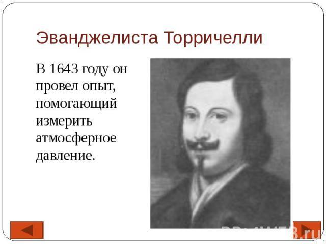 Эванджелиста Торричелли В 1643 году он провел опыт, помогающий измерить атмосферное давление.