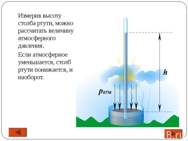 Измерив высоту столба ртути, можно рассчитать величину атмосферного давления. Если атмосферное уменьшается, столб ртути понижается, и наоборот.