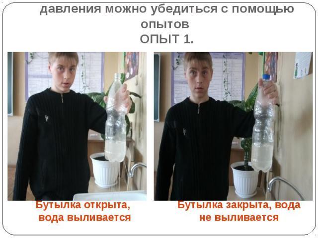 В существовании атмосферного давления можно убедиться с помощью опытов ОПЫТ 1. Бутылка открыта, вода выливается Бутылка закрыта, вода не выливается
