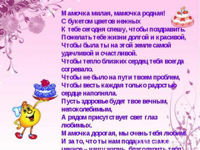Мамочка милая, мамочка родная! С букетом цветов нежных К тебе сегодня спешу, чтобы поздравить. Пожелать тебе жизни долгой и красивой, Чтобы была ты на этой земле самой удачливой и счастливой. Чтобы тепло близких сердец тебя всегда согревало. Чтобы н…