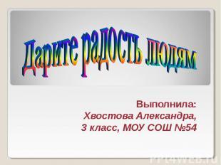 Дарите радость людям Выполнила: Хвостова Александра, 3 класс, МОУ СОШ №54