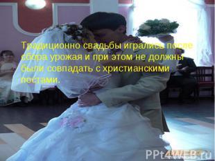 Традиционно свадьбы игрались после сбора урожая и при этом не должны были совпад