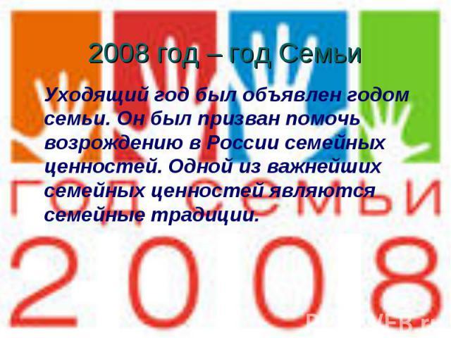 2008 год – год Семьи Уходящий год был объявлен годом семьи. Он был призван помочь возрождению в России семейных ценностей. Одной из важнейших семейных ценностей являются семейные традиции.