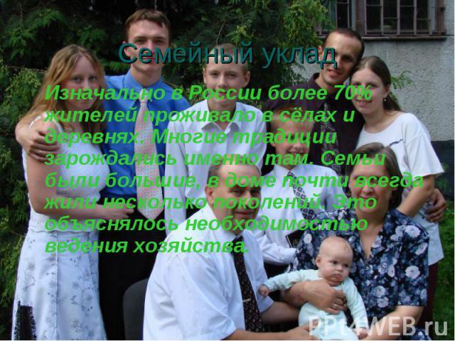 Семейный уклад Изначально в России более 70% жителей проживало в сёлах и деревнях. Многие традиции зарождались именно там. Семьи были большие, в доме почти всегда жили несколько поколений. Это объяснялось необходимостью ведения хозяйства.