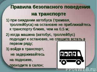 Правила безопасного поведения на транспорте  1) при ожидании автобуса (трамвая,