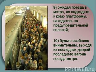 9) ожидая поезда в метро, не подходите к краю платформы, находитесь за предупр