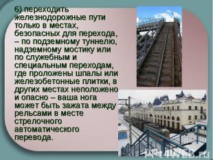 6) переходить железнодорожные пути только в местах, безопасных для перехода, – п