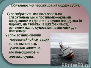 Обязанности пассажира на борту судна: 1) разобраться, как пользоваться спасател