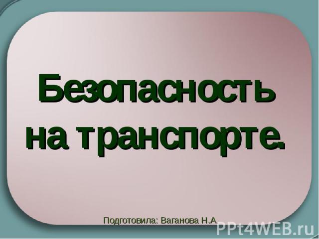 Безопасность на транспорте Подготовила: Ваганова Н.А.