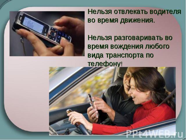 Нельзя отвлекать водителя во время движения. Нельзя разговаривать во время вождения любого вида транспорта по телефону!