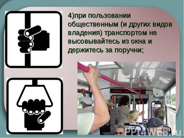 4)при пользовании общественным (и других видов владения) транспортом не высовывайтесь из окна и держитесь за поручни;