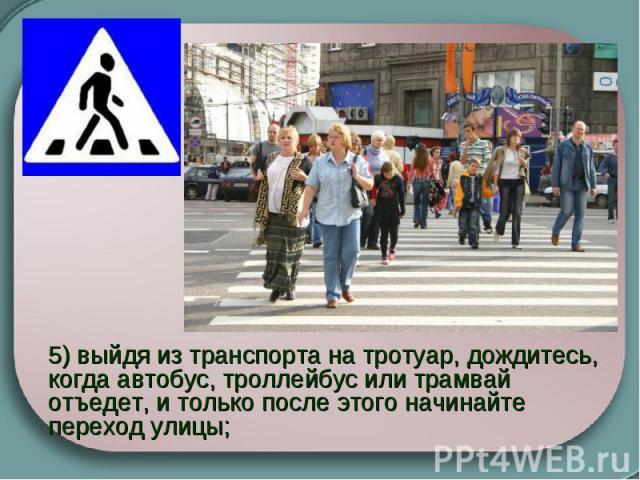 5) выйдя из транспорта на тротуар, дождитесь, когда автобус, троллейбус или трамвай отъедет, и только после этого начинайте переход улицы;