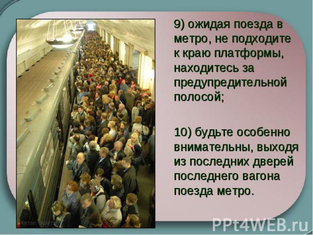 9) ожидая поезда в метро, не подходите к краю платформы, находитесь за предупредительной полосой;  10) будьте особенно внимательны, выходя из последних дверей последнего вагона поезда метро.
