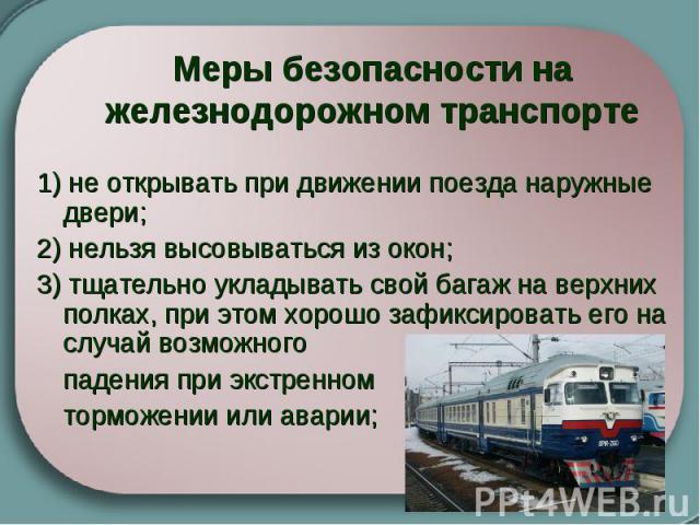 Меры безопасности на железнодорожном транспорте 1) не открывать при движении поезда наружные двери; 2) нельзя высовываться из окон; 3) тщательно укладывать свой багаж на верхних полках, при этом хорошо зафиксировать его на случай возможного падения …
