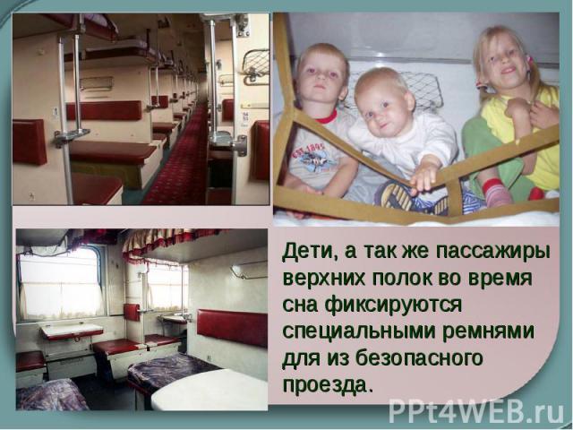 Дети, а так же пассажиры верхних полок во время сна фиксируются специальными ремнями для из безопасного проезда.