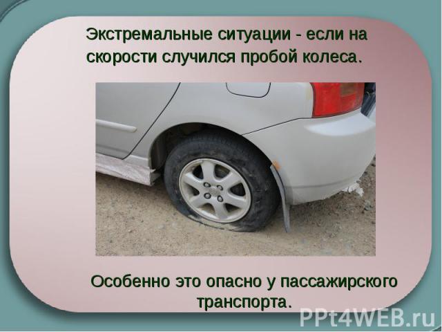 Экстремальные ситуации - если на скорости случился пробой колеса. Особенно это опасно у пассажирского транспорта.