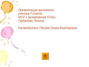 Презентацию выполнила ученица 7 класса МОУ « Бужаровская СОШ» Гурбанова Полина.