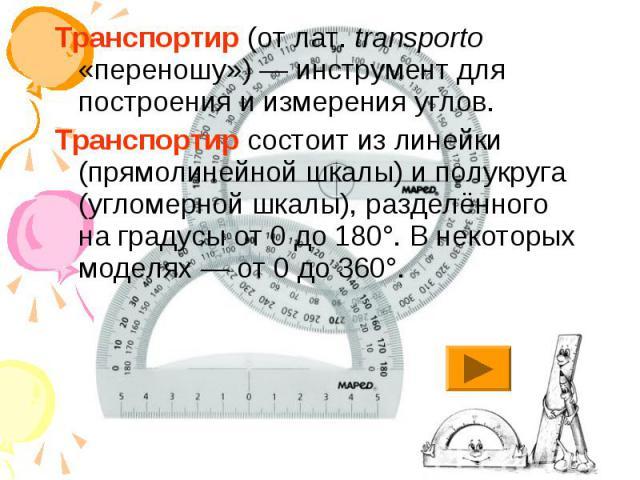 Транспортир (от лат.transporto «переношу»)— инструмент для построения и измерения углов. Транспортир состоит из линейки (прямолинейной шкалы) и полукруга (угломерной шкалы), разделённого на градусы от 0 до 180°. В некоторых моделях— от 0 до 360°.