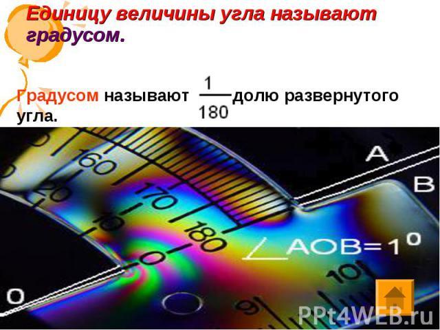 Единицу величины угла называют градусом. Градусом называют долю развернутого угла.