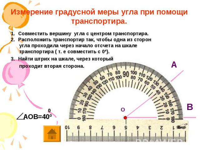 Измерение градусной меры угла при помощи транспортира. Совместить вершину угла с центром транспортира. Расположить транспортир так, чтобы одна из сторон угла проходила через начало отсчета на шкале транспортира ( т. е совместить с 0º). Найти штрих н…