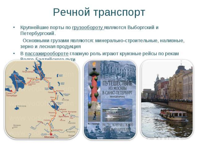 Речной транспорт Крупнейшие порты по грузообороту являются Выборгский и Петербургский. Основными грузами являются: минерально-строительные, наливные, зерно и лесная продукция В пассажирообороте главную роль играют круизные рейсы по рекам Волго-Балти…