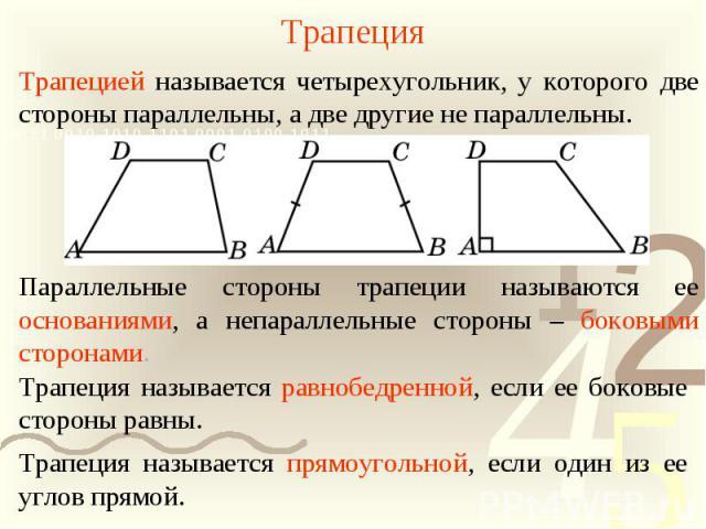 ТрапецияТрапецией называется четырехугольник, у которого две стороны параллельны, а две другие не параллельны. Параллельные стороны трапеции называются ее основаниями, а непараллельные стороны – боковыми сторонами. Трапеция называется равнобедренной…