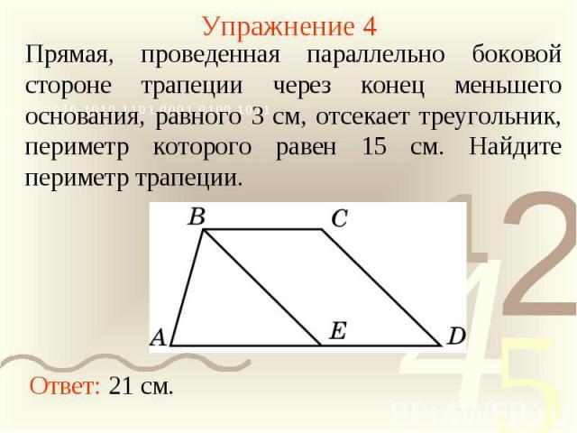 Упражнение 4Прямая, проведенная параллельно боковой стороне трапеции через конец меньшего основания, равного 3 см, отсекает треугольник, периметр которого равен 15 см. Найдите периметр трапеции.
