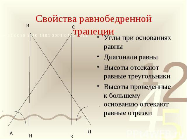Свойства равнобедренной трапецииУглы при основаниях равны Диагонали равны Высоты отсекают равные треугольники Высоты проведенные к большему основанию отсекают равные отрезки
