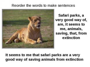 Reorder the words to make sentences Safari parks, a very good way of, are, it se