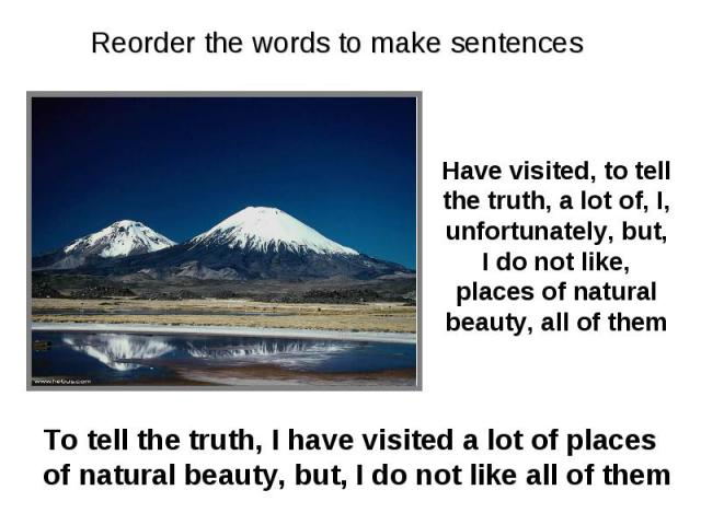 Reorder the words to make sentences Have visited, to tell the truth, a lot of, I, unfortunately, but, I do not like, places of natural beauty, all of them To tell the truth, I have visited a lot of places of natural beauty, but, I do not like all of them