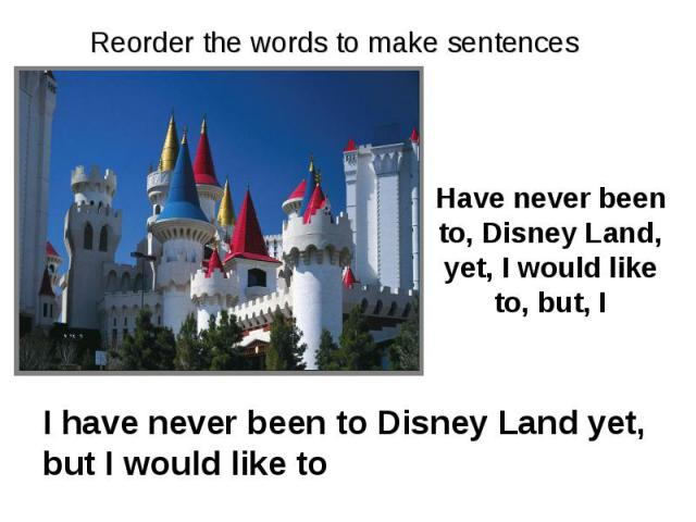 Reorder the words to make sentences Have never been to, Disney Land, yet, I would like to, but, I I have never been to Disney Land yet, but I would like to