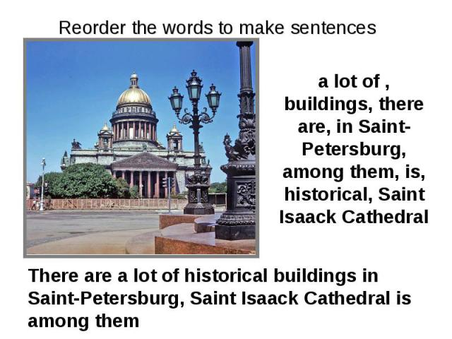 Reorder the words to make sentences a lot of , buildings, there are, in Saint-Petersburg, among them, is, historical, Saint Isaack Cathedral There are a lot of historical buildings in Saint-Petersburg, Saint Isaack Cathedral is among them