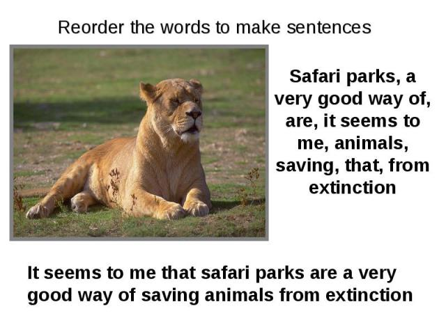 Reorder the words to make sentences Safari parks, a very good way of, are, it seems to me, animals, saving, that, from extinction It seems to me that safari parks are a very good way of saving animals from extinction