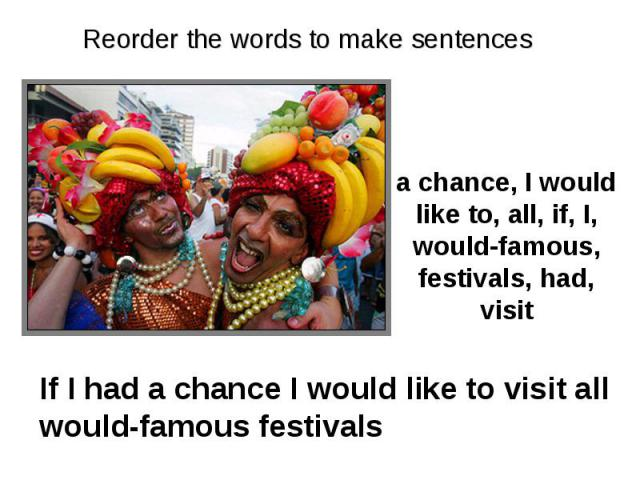 Reorder the words to make sentences a chance, I would like to, all, if, I, would-famous, festivals, had, visit If I had a chance I would like to visit all would-famous festivals