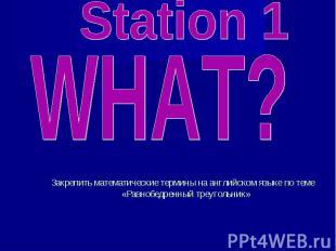 Station 1 WHAT? Закрепить математические термины на английском языке по теме «Ра