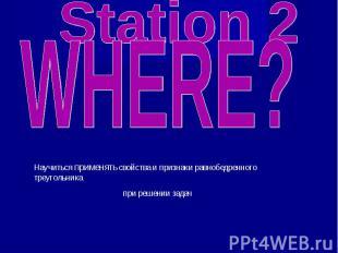 Station 2 WHERE? Научиться применять свойства и признаки равнобедренного треугол