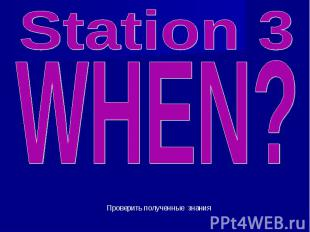 Station 3 WHEN? Проверить полученные знания