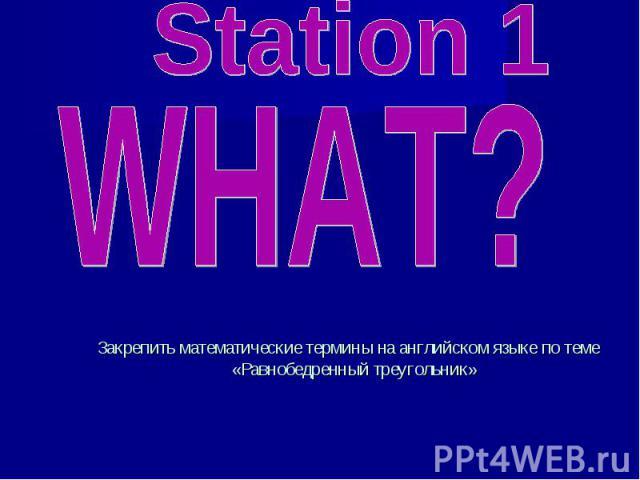 Station 1 WHAT? Закрепить математические термины на английском языке по теме «Равнобедренный треугольник»