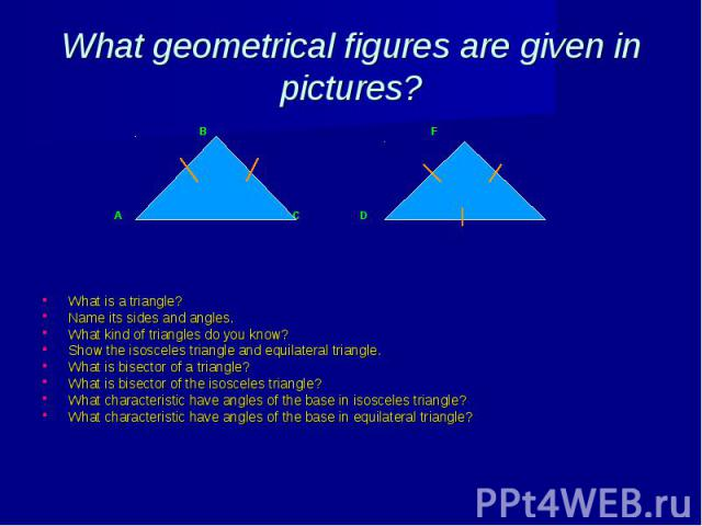 What geometrical figures are given in pictures? B F A C D E What is a triangle? Name its sides and angles. What kind of triangles do you know? Show the isosceles triangle and equilateral triangle. What is bisector of a triangle? What is bisector of …