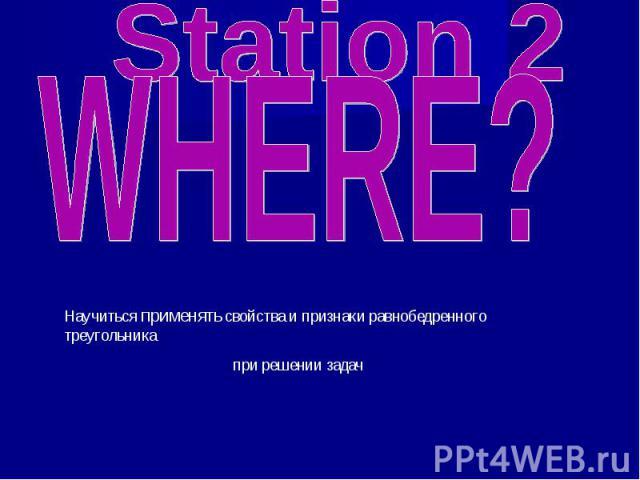 Station 2 WHERE? Научиться применять свойства и признаки равнобедренного треугольника при решении задач