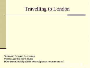 "Travelling to London Чертоляс Татьяна Сергеевна Учитель английского языка МОУ""То"