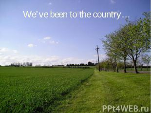 We've been to the country…