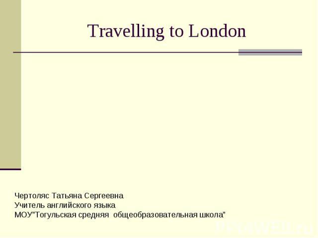 """Travelling to London Чертоляс Татьяна Сергеевна Учитель английского языка МОУ""""Тогульская средняя общеобразовательная школа"""""""