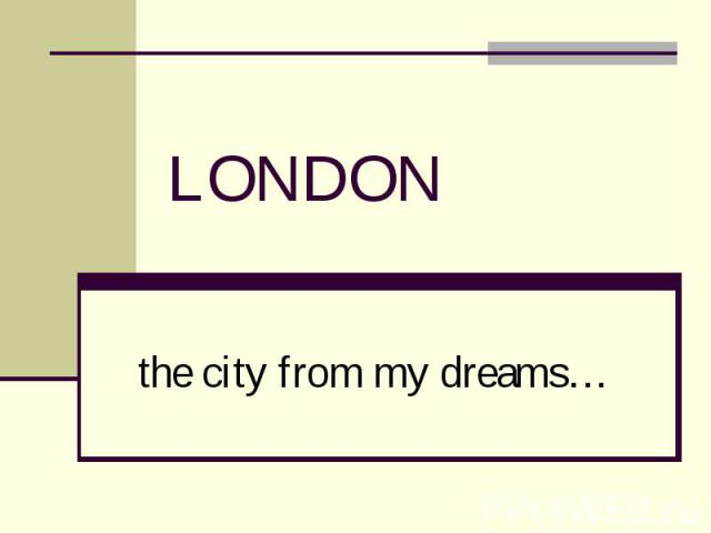 LONDON the city from my dreams…