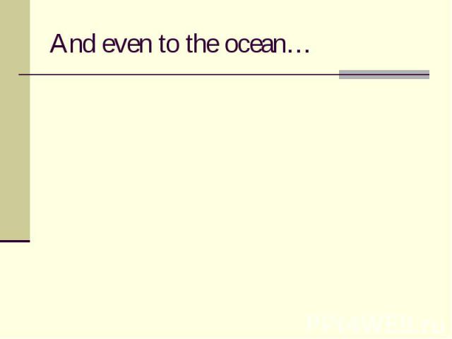 And even to the ocean…
