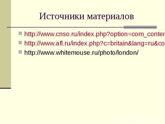 Источники материалов http://www.cnso.ru/index.php?option=com_content&view=article&id=183&Itemid=63 http://www.afl.ru/index.php?c=britain&lang=ru&cont=photo.htm http://www.whitemouse.ru/photo/london/