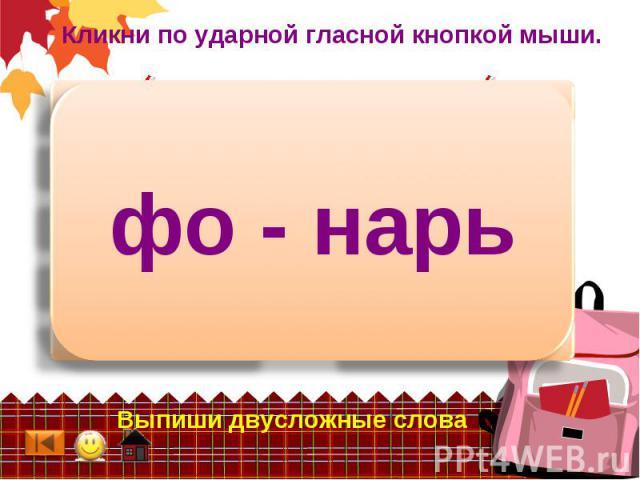 Кликни по ударной гласной кнопкой мыши. фо - нарь Выпиши двусложные слова