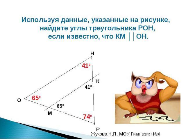 Используя данные, указанные на рисунке, найдите углы треугольника РОН, если известно, что КМ ││ОН.