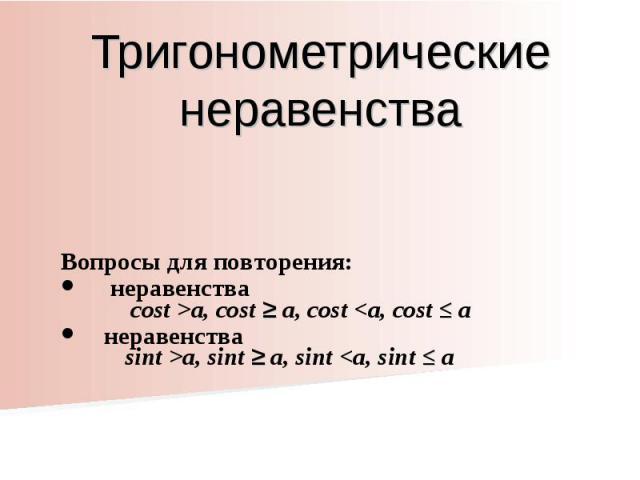 Тригонометрические неравенства Вопросы для повторения: неравенства cost >a, cost ≥ a, cost a, sint ≥ a, sint