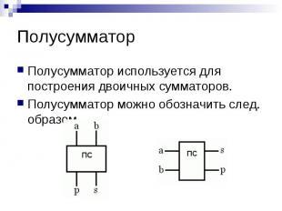 Полусумматор Полусумматор используется для построения двоичных сумматоров. Полус